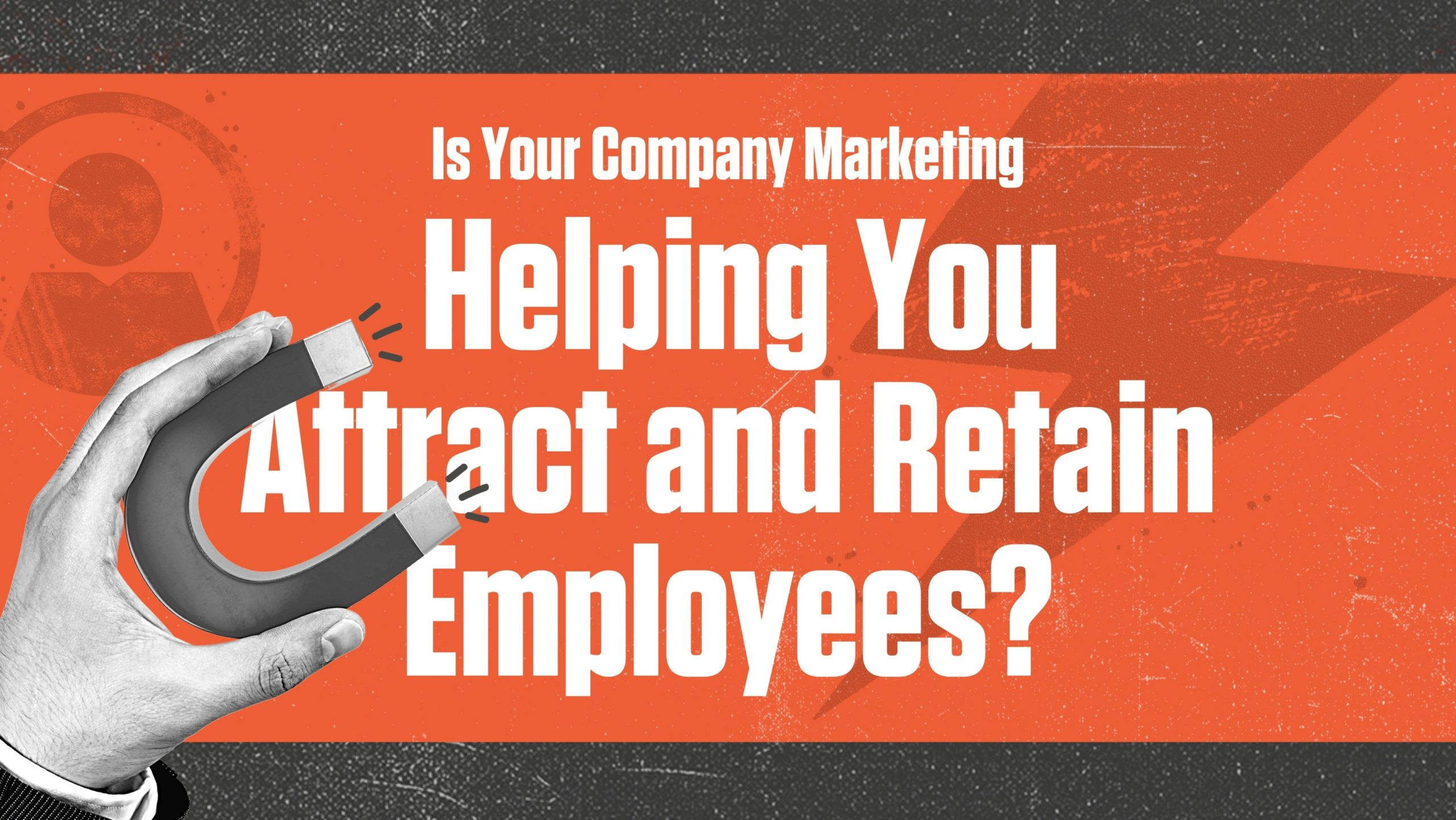 Is Your Marketing Helping You Attract and Retain Employees